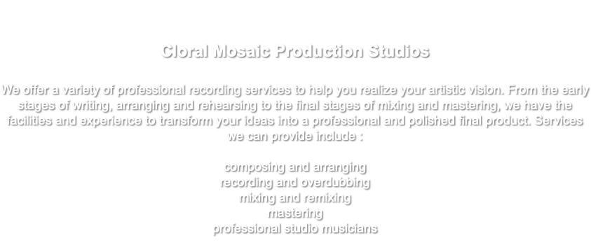 Cloral Mosaic Production Studios We offer a variety of professional recording services to help you realize your artistic vision. From the early stages of writing, arranging and rehearsing to the final stages of mixing and mastering, we have the facilities and experience to transform your ideas into a professional and polished final product. Services we can provide include : composing and arranging recording and overdubbing mixing and remixing mastering professional studio musicians